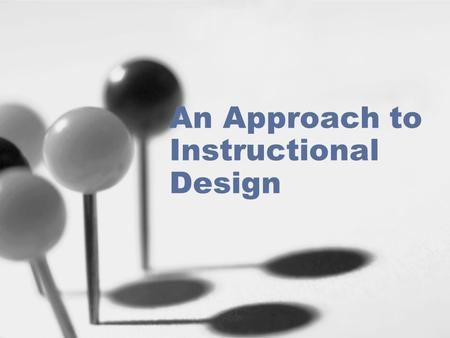 An Approach to Instructional Design. Three Purposes of the Instructional Design ProcessThree Purposes of the Instructional Design Process Stages of Instructional.