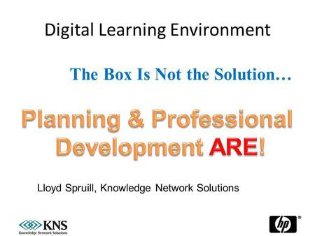 Digital Learning Environment 27 January, 20141 The Box Is Not the Solution… Lloyd Spruill, Knowledge Network Solutions.
