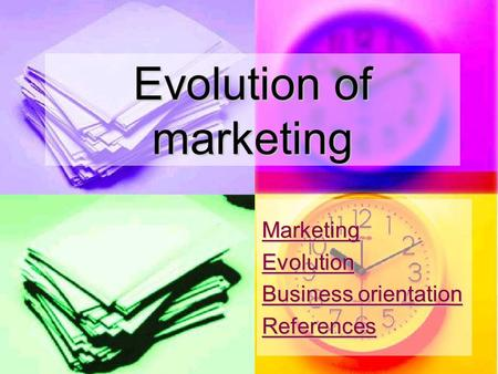 Evolution of marketing Marketing Evolution Business orientation Business orientation References.