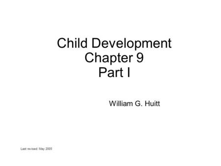 Child Development Chapter 9 Part I William G. Huitt Last revised: May 2005.