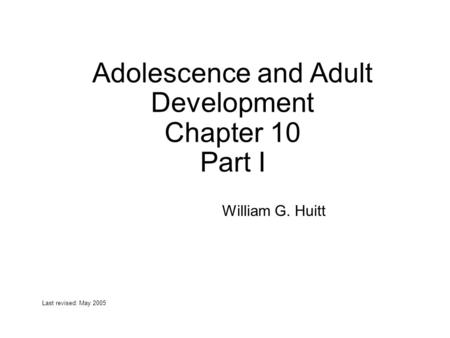 Adolescence and Adult Development Chapter 10 Part I William G. Huitt Last revised: May 2005.