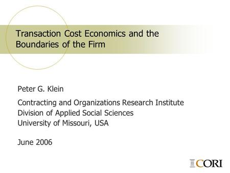 Transaction Cost Economics and the Boundaries of the Firm Peter G. Klein Contracting and Organizations Research Institute Division of Applied Social Sciences.