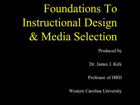 Foundations To Instructional Design & Media Selection Produced by Dr. James J. Kirk Professor of HRD Western Carolina University.