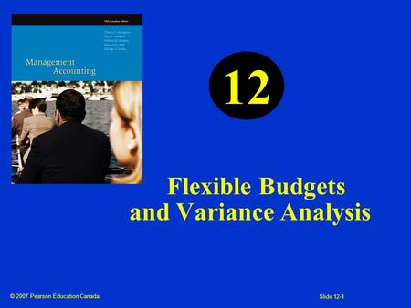 © 2007 Pearson Education Canada Slide 12-1 Flexible Budgets and Variance Analysis 12.