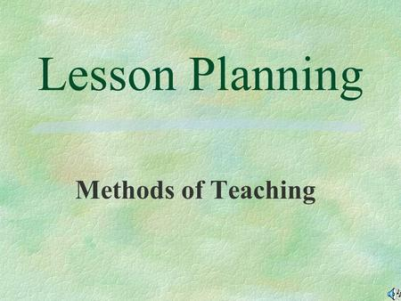 Lesson Planning Methods of Teaching Objectives: §Explain why lesson planning is important. §Define lesson, lesson plan, and daily plan. §List and explain.