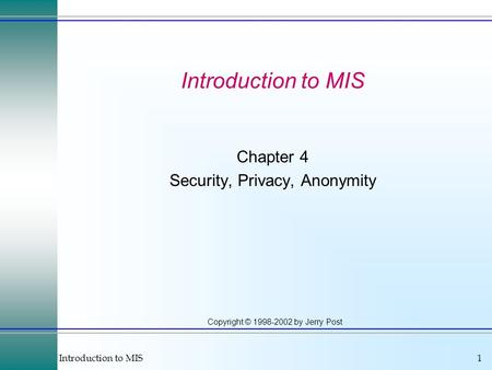 Introduction to MIS1 Copyright © 1998-2002 by Jerry Post Introduction to MIS Chapter 4 Security, Privacy, Anonymity.
