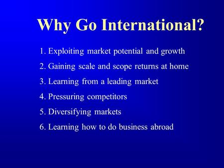 Why Go International? 1. Exploiting market potential and growth 2. Gaining scale and scope returns at home 3. Learning from a leading market 4. Pressuring.