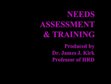 NEEDS ASSESSMENT & TRAINING Produced by Dr. James J. Kirk Professor of HRD.