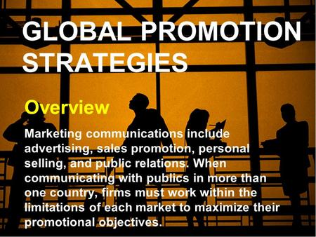 GLOBAL PROMOTION STRATEGIES Overview Marketing communications include advertising, sales promotion, personal selling, and public relations. When communicating.