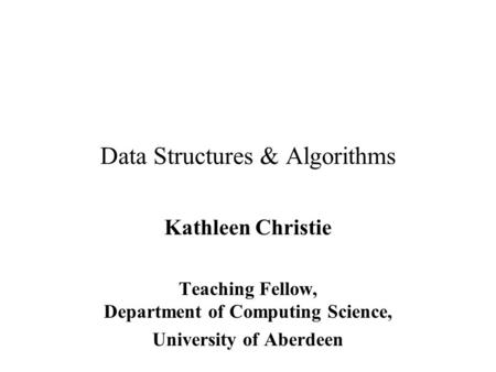 Data Structures & Algorithms Kathleen Christie Teaching Fellow, Department of Computing Science, University of Aberdeen.