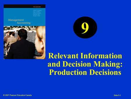 © 2007 Pearson Education Canada Slide 9-1 Relevant Information and Decision Making: Production Decisions 9.