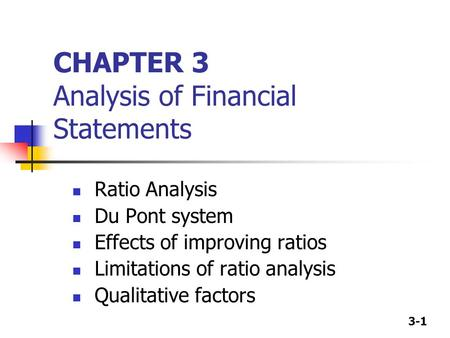3-1 CHAPTER 3 Analysis of Financial Statements Ratio Analysis Du Pont system Effects of improving ratios Limitations of ratio analysis Qualitative factors.