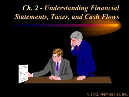Ch. 2 - Understanding Financial Statements, Taxes, and Cash Flows, Prentice Hall, Inc.