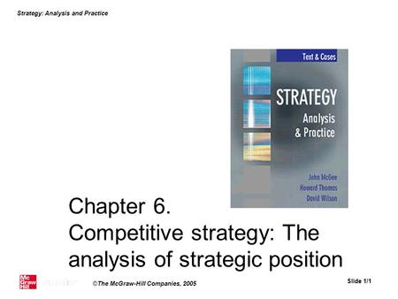Strategy: Analysis and Practice Slide 1/1 ©The McGraw-Hill Companies, 2005 Chapter 6. Competitive strategy: The analysis of strategic position.