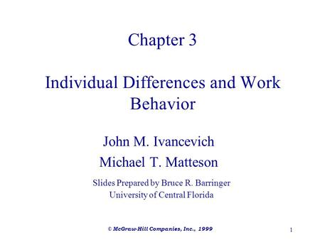 © McGraw-Hill Companies, Inc., 1999 1 Chapter 3 Individual Differences and Work Behavior John M. Ivancevich Michael T. Matteson Slides Prepared by Bruce.