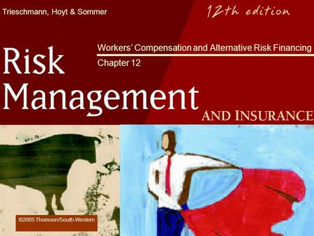 Trieschmann, Hoyt & Sommer Workers Compensation and Alternative Risk Financing Chapter 12 ©2005 Thomson/South-Western.