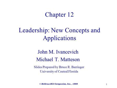© McGraw-Hill Companies, Inc., 1999 1 Chapter 12 Leadership: New Concepts and Applications John M. Ivancevich Michael T. Matteson Slides Prepared by Bruce.