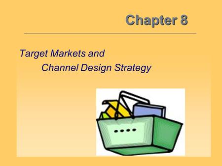 Chapter 8 Target Markets and Channel Design Strategy.
