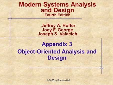 © 2005 by Prentice Hall Appendix 3 Object-Oriented Analysis and Design Modern Systems Analysis and Design Fourth Edition Jeffrey A. Hoffer Joey F. George.