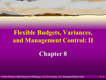 8 - 1 ©2003 Prentice Hall Business Publishing, Cost Accounting 11/e, Horngren/Datar/Foster Flexible Budgets, Variances, and Management Control: II Chapter.