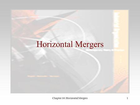 Chapter 16: Horizontal Mergers1 Horizontal Mergers.