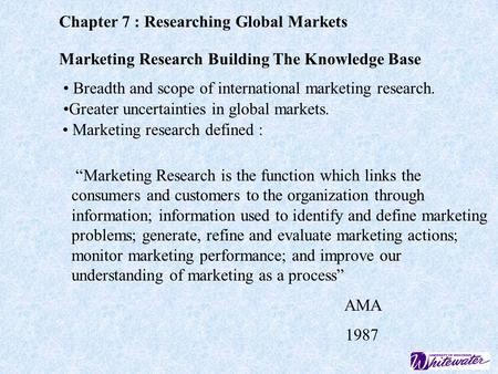 Chapter 7 : Researching Global Markets Marketing Research Building The Knowledge Base Breadth and scope of international marketing research. Greater uncertainties.