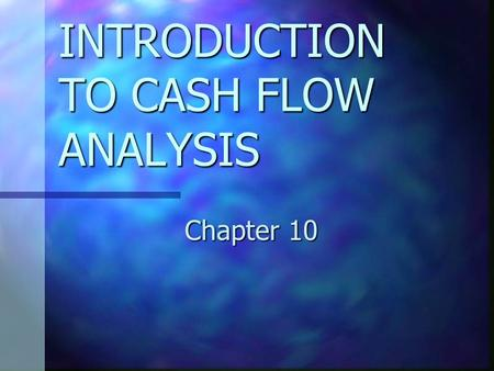 INTRODUCTION TO CASH FLOW ANALYSIS Chapter 10. CHAPTER 10 OBJECTIVES Explain the relationships between operating, investing, and financing cash flows.