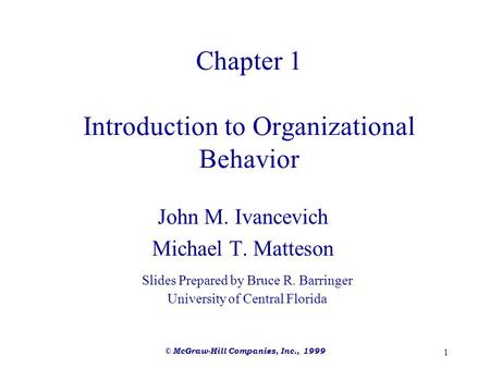 © McGraw-Hill Companies, Inc., 1999 1 Chapter 1 Introduction to Organizational Behavior John M. Ivancevich Michael T. Matteson Slides Prepared by Bruce.