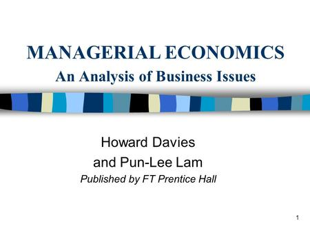 1 MANAGERIAL ECONOMICS An Analysis of Business Issues Howard Davies and Pun-Lee Lam Published by FT Prentice Hall.