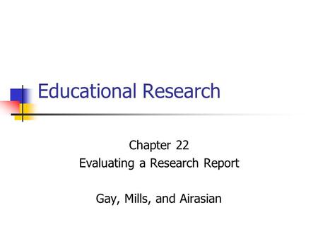 Educational Research Chapter 22 Evaluating a Research Report Gay, Mills, and Airasian.