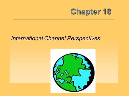 Chapter 18 International Channel Perspectives. The International Perspective 18 Objective 1: W hat drives the need to focus on international markets?