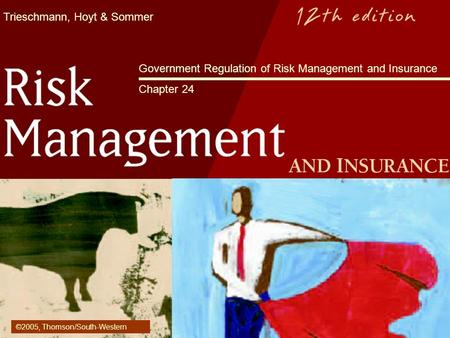Trieschmann, Hoyt & Sommer Government Regulation of Risk Management and Insurance Chapter 24 ©2005, Thomson/South-Western.