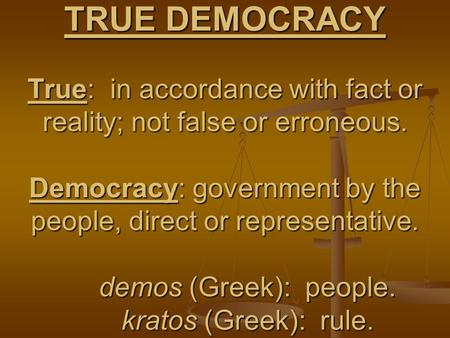 TRUE DEMOCRACY True: in accordance with fact or reality; not false or erroneous. Democracy: government by the people, direct or representative. demos (Greek):