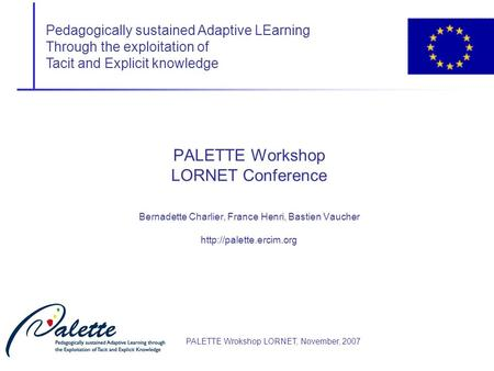 Pedagogically sustained Adaptive LEarning Through the exploitation of Tacit and Explicit knowledge PALETTE Wrokshop LORNET, November, 2007 PALETTE Workshop.
