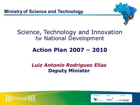 Science, Technology and Innovation for National Development Action Plan 2007 – 2010 Luiz Antonio Rodrigues Elias Deputy Minister Ministry of Science and.