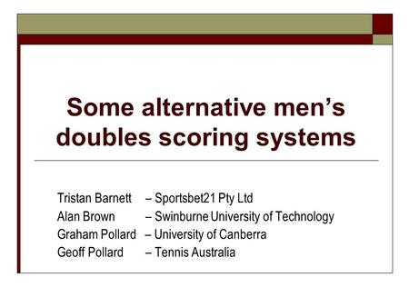 Some alternative mens doubles scoring systems Tristan Barnett – Sportsbet21 Pty Ltd Alan Brown – Swinburne University of Technology Graham Pollard – University.