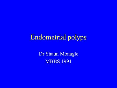 Endometrial polyps Dr Shaun Monagle MBBS 1991. Definition Benign localised overgrowth of endometrial glands and stroma, covered by epithelium, projecting.