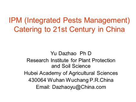 IPM (Integrated Pests Management) Catering to 21st Century in China Yu Dazhao Ph D Research Institute for Plant Protection and Soil Science Hubei Academy.