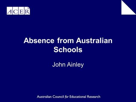 Absence from Australian Schools John Ainley. School attendance critically important not only for the individual who suffers educational disadvantage and.