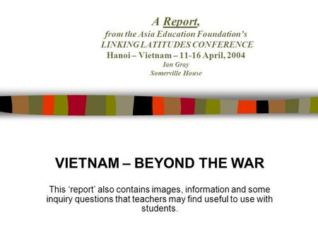 A Report, from the Asia Education Foundations LINKING LATITUDES CONFERENCE Hanoi – Vietnam – 11-16 April, 2004 Ian Gray Somerville House VIETNAM – BEYOND.
