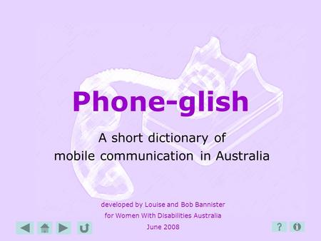 Phone-glish A short dictionary of mobile communication in Australia developed by Louise and Bob Bannister for Women With Disabilities Australia June 2008.