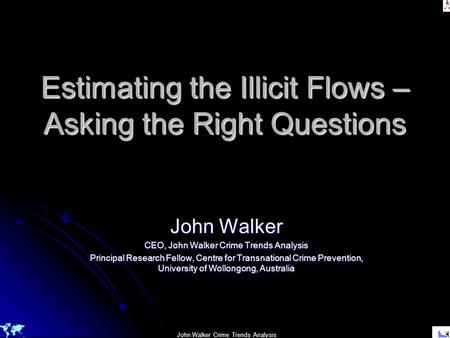 John Walker Crime Trends Analysis Estimating the Illicit Flows – Asking the Right Questions John Walker CEO, John Walker Crime Trends Analysis Principal.