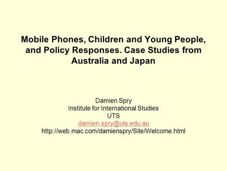 Mobile Phones, Children and Young People, and Policy Responses. Case Studies from Australia and Japan Damien Spry Institute for International Studies UTS.