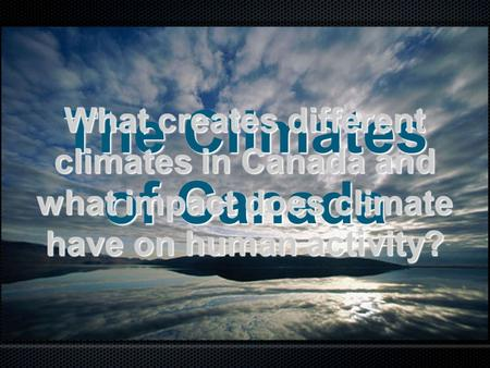 What creates different climates in Canada and what impact does climate have on human activity? The Climates of Canada.