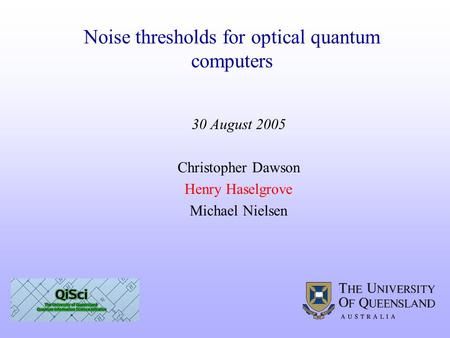 30 August 2005 Christopher Dawson Henry Haselgrove Michael Nielsen Noise thresholds for optical quantum computers.