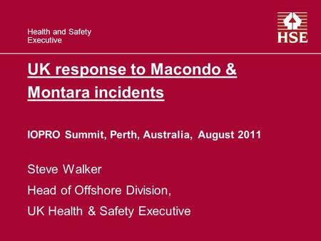 Health and Safety Executive UK response to Macondo & Montara incidents IOPRO Summit, Perth, Australia, August 2011 Steve Walker Head of Offshore Division,