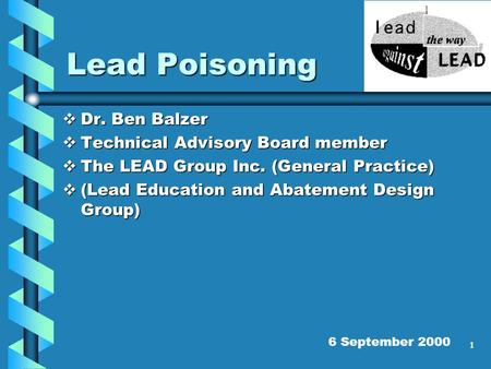 1 Lead Poisoning Dr. Ben Balzer Dr. Ben Balzer Technical Advisory Board member Technical Advisory Board member The LEAD Group Inc. (General Practice) The.