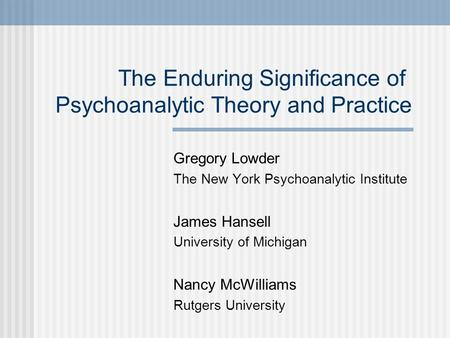 Gregory Lowder The New York Psychoanalytic Institute James Hansell University of Michigan Nancy McWilliams Rutgers University The Enduring Significance.