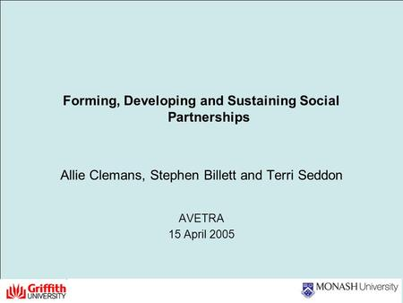 Forming, Developing and Sustaining Social Partnerships Allie Clemans, Stephen Billett and Terri Seddon AVETRA 15 April 2005.
