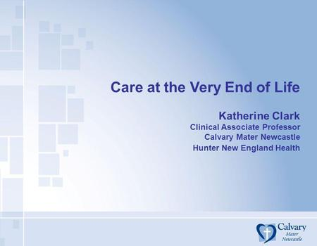 Care at the Very End of Life Katherine Clark Clinical Associate Professor Calvary Mater Newcastle Hunter New England Health.